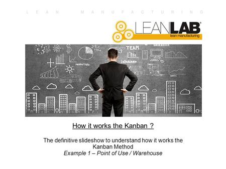 How it works the Kanban ? The definitive slideshow to understand how it works the Kanban Method Example 1 – Point of Use / Warehouse.