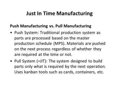 Just In Time Manufacturing Push Manufacturing vs. Pull Manufacturing Push System: Traditional production system as parts are processed based on the master.