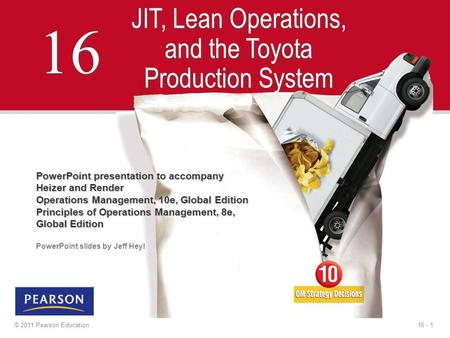16 - 1© 2011 Pearson Education 16 JIT, Lean Operations, and the Toyota Production System PowerPoint presentation to accompany Heizer and Render Operations.