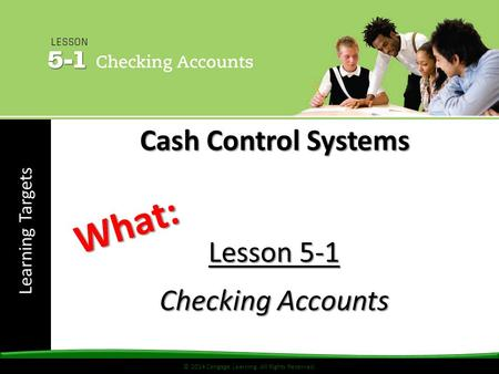 Learning Targets © 2014 Cengage Learning. All Rights Reserved. Lesson 5-1 Checking Accounts What: Cash Control Systems.