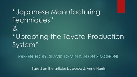 """Japanese Manufacturing Techniques"" & ""Uprooting the Toyota Production System"" PRESENTED BY: SLAVIK DEMIN & ALON SIMCHONI Based on the articles by xxxxxx."