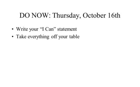 "DO NOW: Thursday, October 16th Write your ""I Can"" statement Take everything off your table."