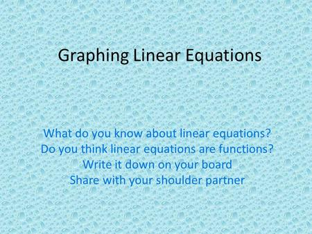 What do you know about linear equations? Do you think linear equations are functions? Write it down on your board Share with your shoulder partner Graphing.