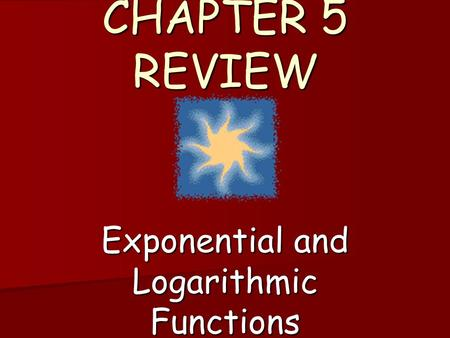 CHAPTER 5 REVIEW Exponential and Logarithmic Functions.