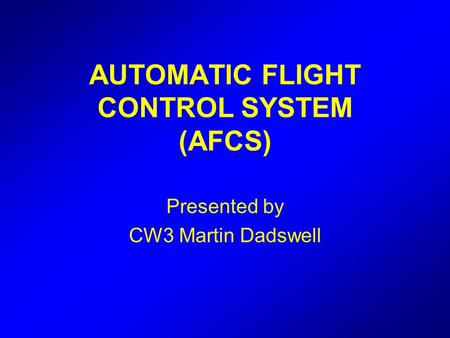 AUTOMATIC FLIGHT CONTROL SYSTEM (AFCS) Presented by CW3 Martin Dadswell.