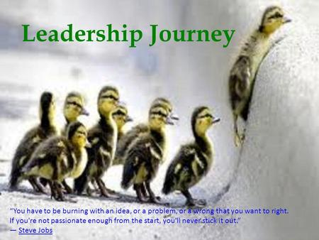 "Leadership Journey ""You have to be burning with an idea, or a problem, or a wrong that you want to right. If you're not passionate enough from the start,"