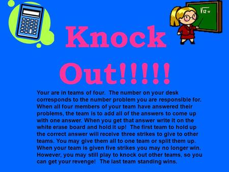 Knock Out!!!!! Your are in teams of four. The number on your desk corresponds to the number problem you are responsible for. When all four members of.
