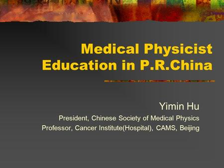 Medical Physicist Education in P.R.China Yimin Hu President, Chinese Society of Medical Physics Professor, Cancer Institute(Hospital), CAMS, Beijing.