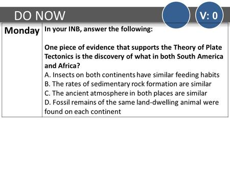 DO NOW V: 0 Monday In your INB, answer the following: One piece of evidence that supports the Theory of Plate Tectonics is the discovery of what in both.