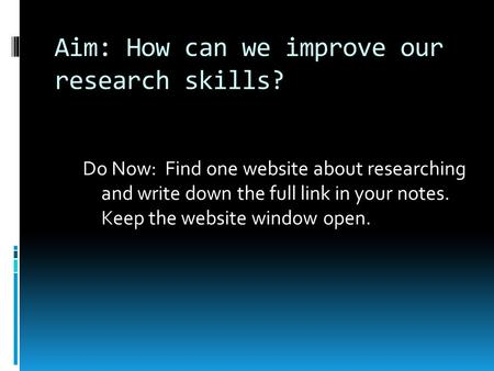 Aim: How can we improve our research skills? Do Now: Find one website about researching and write down the full link in your notes. Keep the website window.