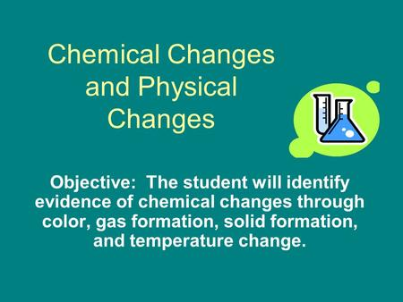 Chemical Changes and Physical Changes Objective: The student will identify evidence of chemical changes through color, gas formation, solid formation,