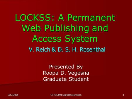 3/17/2005 CS 791/891 Digital Preservation 1 LOCKSS: A Permanent Web Publishing and Access System V. Reich & D. S. H. Rosenthal Presented By Roopa D. Vegesna.