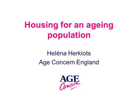 Housing for an ageing population Heléna Herklots Age Concern England.