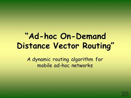 "Jim Parker CMSC691t Spring 2000 ""Ad-hoc On-Demand Distance Vector Routing"" A dynamic routing algorithm for mobile ad-hoc networks."