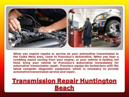 When you require repairs or service on your automotive transmission in the Costa Mesa area, come to Francisco's Automotive. When you hear a rumbling sound.