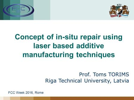 Concept of in-situ repair using laser based additive manufacturing techniques Prof. Toms TORIMS Riga Technical University, Latvia FCC Week 2016, Rome.