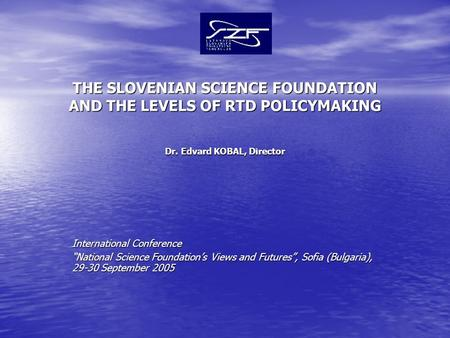 "THE SLOVENIAN SCIENCE FOUNDATION AND THE LEVELS OF RTD POLICYMAKING Dr. Edvard KOBAL, Director International Conference ""National Science Foundation's."