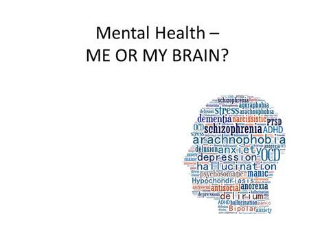 Mental Health – ME OR MY BRAIN?. WHY THE STIGMA? 'We stand in relation to some aspects of mental health-particularly in the way we refer to mental illness,
