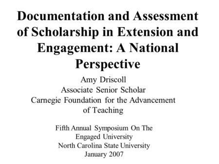 Documentation and Assessment of Scholarship in Extension and Engagement: A National Perspective Amy Driscoll Associate Senior Scholar Carnegie Foundation.