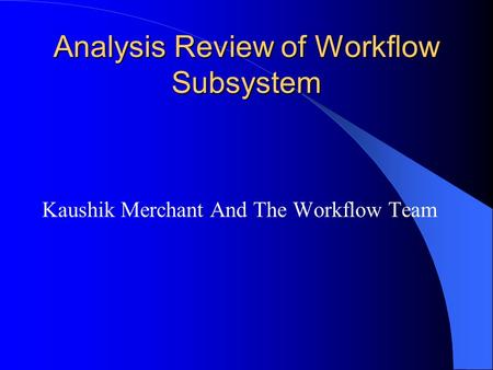 Analysis Review of Workflow Subsystem Kaushik Merchant And The Workflow Team.