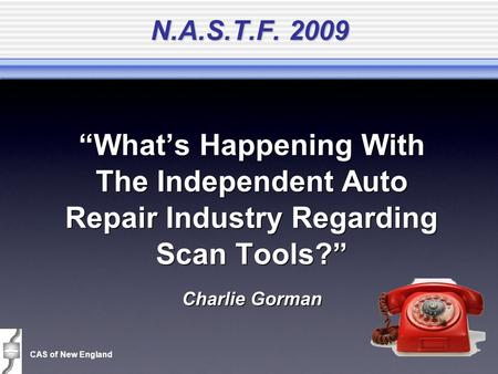 "CAS of New England N.A.S.T.F. 2009 ""What's Happening With The Independent Auto Repair Industry Regarding Scan Tools?"" Charlie Gorman ""What's Happening."