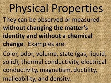 Physical Properties They can be observed or measured without changing the matter's identity and without a chemical change. Examples are: Color, odor, volume,