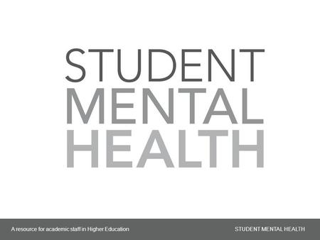A resource for academic staff in Higher Education STUDENT MENTAL HEALTH 1.