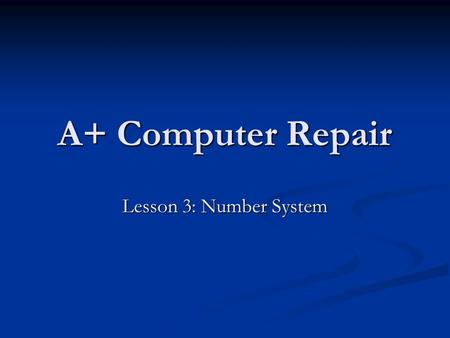 A+ Computer Repair Lesson 3: Number System. Objectives Define binary, decimal, octal, and hexadecimal numbering systems. Define binary, decimal, octal,