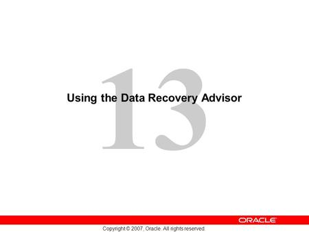 13 Copyright © 2007, Oracle. All rights reserved. Using the Data Recovery Advisor.