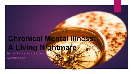 Chronical Mental Illness: A Living Nightmare BY: PATRICIA L. PICKLES, Ph.D. Quevarra Moten.