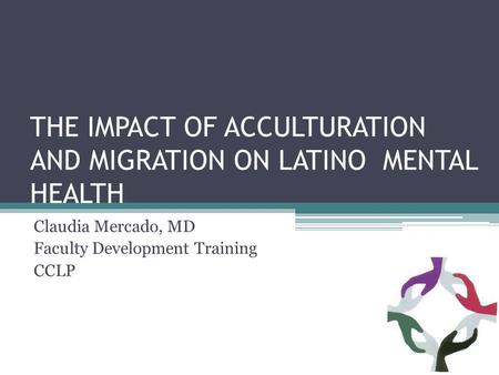 THE IMPACT OF ACCULTURATION AND MIGRATION ON LATINO MENTAL HEALTH Claudia Mercado, MD Faculty Development Training CCLP.