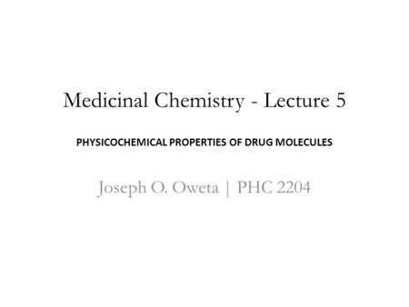 Medicinal Chemistry - Lecture 5 PHYSICOCHEMICAL PROPERTIES OF DRUG MOLECULES Joseph O. Oweta | PHC 2204.
