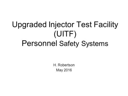 Upgraded Injector Test Facility (UITF) Personnel Safety Systems H. Robertson May 2016.