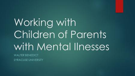 Working with Children of Parents with Mental Ilnesses WALTER BENEDICT SYRACUSE UNIVERSITY.