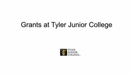 Grants at Tyler Junior College. Presenters Fred M. Peters, Director, Public Affairs & Grant Development 903-510-2627 Daniel Pippin, Grants.