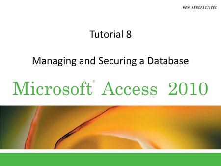 ® Microsoft Access 2010 Tutorial 8 Managing and Securing a Database.