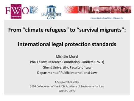 "From ""climate refugees"" to ""survival migrants"": international legal protection standards Michèle Morel PhD Fellow Research Foundation Flanders (FWO) Ghent."