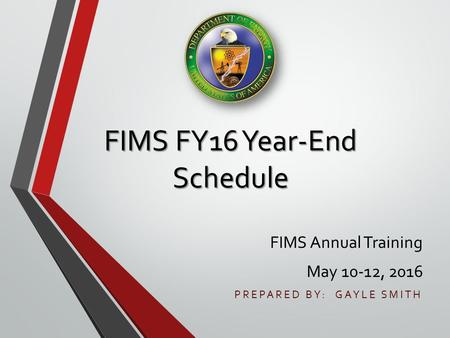 FIMS FY16 Year-End Schedule FIMS Annual Training May 10-12, 2016 PREPARED BY: GAYLE SMITH.