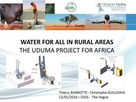 WATER FOR ALL IN RURAL AREAS THE UDUMA PROJECT FOR AFRICA Thierry BARBOTTE - Christophe GUILLEMIN 12/01/2016 – DGIS - The Hague.