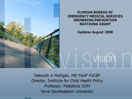 FLORIDA BUREAU OF EMERGENCY MEDICAL SERVICES DROWNING PREVENTION MATCHING GRANT Updates August 2008 Deborah A Mulligan, MD FAAP FACEP Director, Institute.