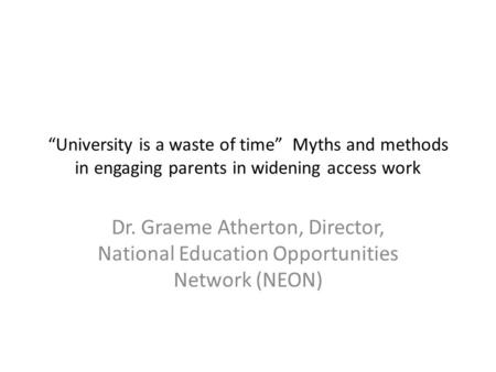 """University is a waste of time"" Myths and methods in engaging parents in widening access work Dr. Graeme Atherton, Director, National Education Opportunities."
