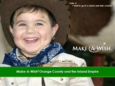 Cole, 4 I wish to go to a ranch and ride a horse Cole, 4 I wish to go to a ranch and ride a horse Make-A-Wish ® Orange County and the Inland Empire.
