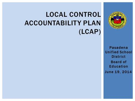 Pasadena Unified School District Board of Education June 19, 2014 LOCAL CONTROL ACCOUNTABILITY PLAN (LCAP)
