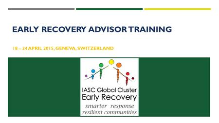 18 – 24 APRIL 2015, GENEVA, SWITZERLAND EARLY RECOVERY ADVISOR TRAINING.