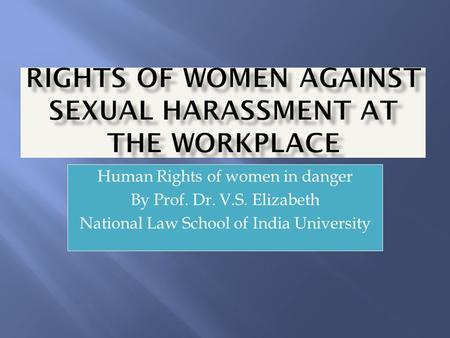 Human Rights of women in danger By Prof. Dr. V.S. Elizabeth National Law School of India University.