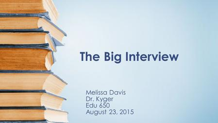 The Big Interview Melissa Davis Dr. Kyger Edu 650 August 23, 2015.