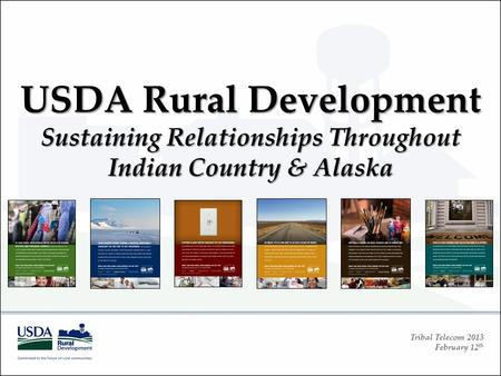 Tribal Telecom 2013 February 12 th USDA Rural Development Sustaining Relationships Throughout Indian Country & Alaska.