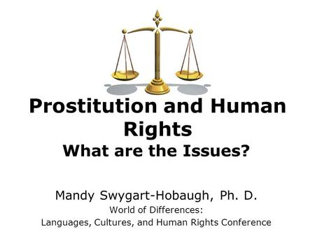Prostitution and Human Rights What are the Issues? Mandy Swygart-Hobaugh, Ph. D. World of Differences: Languages, Cultures, and Human Rights Conference.