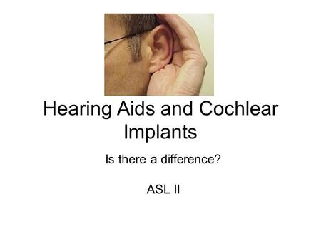 Hearing Aids and Cochlear Implants Is there a difference? ASL II.