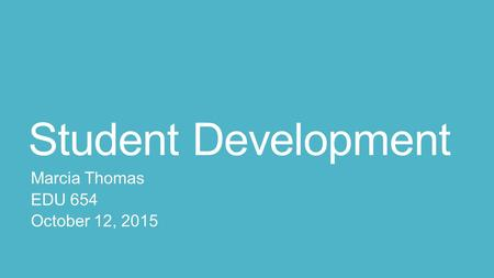 Student Development Marcia Thomas EDU 654 October 12, 2015.